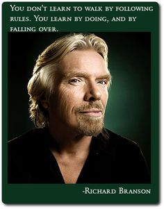 You don't learn to walk by following rules.  You learn by doing...and by falling over. ~ Richard Branson