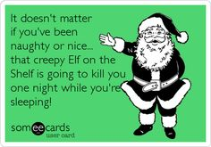 Funny Christmas Season Ecard: It doesn't matter if you've been naughty or nice... that creepy Elf on the Shelf is going to kill you one night while you're sleeping!