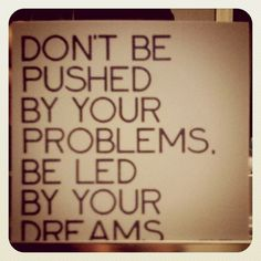 """""""Don't be pushed by your problems; be led by your dreams."""" - Author Unknown"""