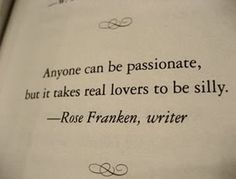"""Anyone can be passionate, but it takes real lovers to be silly."""