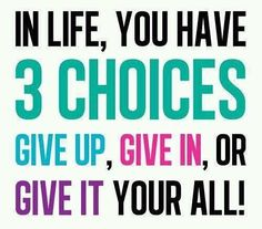 In Life you have 3 Choices: Give up, Give in, or GIVE IT your ALL!  Keep pushing and don't stop believing!