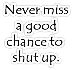 Never Miss a Good Chance To Shut Up by taiche #quotes #humor #funny