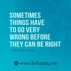 Sometimes things have to go very wrong before they can go right.