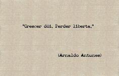 'Growing up hurts, loosing liberates' -Arnaldo Antunes