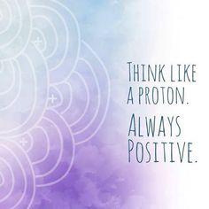 Are you a proton???  Think positive >> www.powerofpositivity.com
