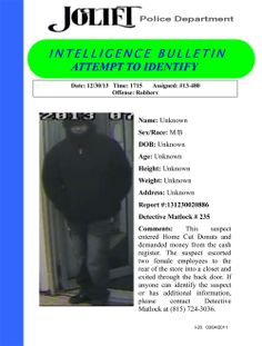 On 12/30/13, this suspect entered Home Cut Donuts (815 West Jefferson in Joliet) and demanded money from the cash register. The suspect escorted two female employees to the rear of the store into a closet and exited through the back door. If anyone can identify the suspect or has additional information, please contact Detective Matlock at (815) 724-3036.
