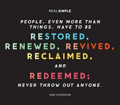 """""""People, even more than things, have to be restored, renewed, revived, reclaimed, and redeemed; never throw out anyone."""" —Sam Levenson #quotes"""
