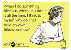 When I do something hilarious, which let's face it is all the time. I think to myself, why do I not have my own television show?