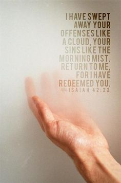 I have swept away your offenses like a cloud. Your sins like the morning mist. Return to me, for I have redeemed you.  Isaiah 42:22