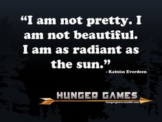 I am not pretty. I am not beautiful. I am as radiant as the sun. ~ Katniss , The Hunger Games
