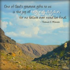 One of God's greatest gifts to us is the joy of trying again, for no failure ever need be final - Thomas S. Monson