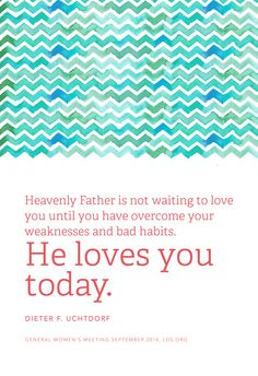 Heavenly Father is not waiting to love you until you have overcome your weaknesses and bad habits. He loves you today. —Dieter F. Uchtdorf