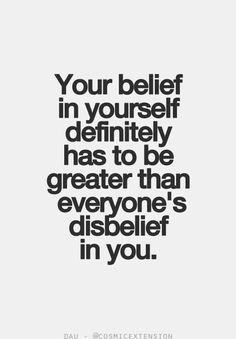 Your belief in yourself definitely has to be greater than everyone's disbelief in you. Some very wise words but, do they even matter, that is the question I am going to leave you to mull over.