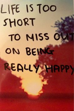 Life is too short to miss out on being really happy.