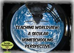The Secular Homeschool Community - Teaching Worldview: A Secular Homeschooling Perspective