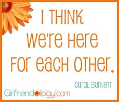 """""""I think we're here for each other. """" Carol Burnett http://ow.ly/9ChEP #quote (Love that one!)"""