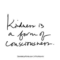 Kindness is a form of consciousness. Subscribe: DanielleLaPorte.com #Truthbomb #Words #Quotes