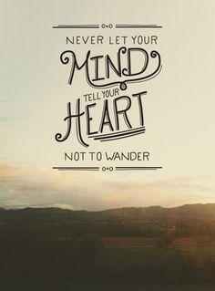Quote van de dag: never let your mind tell your heart not to wander.