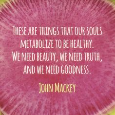 These are things that our souls metabolize to be healthy. We need beauty, we need truth, and we need goodness.