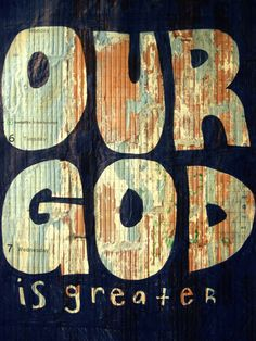 Our God is greater.  -Chris Tomlin-