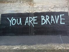 You are brave.