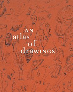 An Atlas of Drawings  Transforming Chronologies  Essay by Luis Pérez-Oramas.