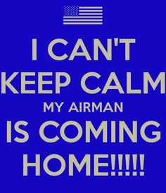 I CAN'T KEEP CALM MY AIRMAN IS COMING HOME!!!!!