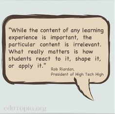 """While the content of any learning experience is important, the particular content is irrelevant. What really matters is how students react to it, shape it, or apply it.""  - Rob Riordan, President of High Tech High"