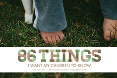 86 things I want my children to know - be kind, take care of those you love, trying isn't failing, hold the door for people, smile, and more. {at finding joy}