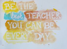 Be the best teacher you can be every day!