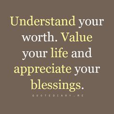 Understand your worth. Value your life and appreciate your blessings.