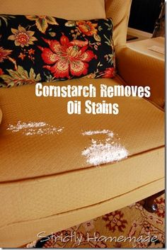 Place cornstarch on oil/grease stains on furniture, clothes, and carpet and it lifts up the oil stain.