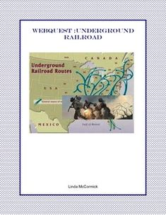 WebQuest: The Underground Railroad was a term used for a network of people, homes, and hideouts that slaves in the southern United States used to escape to freedom in the Northern United States and Canada.   The students gain factual information about this organization and the brave people that risked their lives for freedom.
