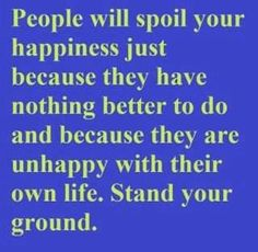 People will Spoil your Happiness just because they have Nothing Better to do and because they are Unhappy with their own Life. Stand your Ground.