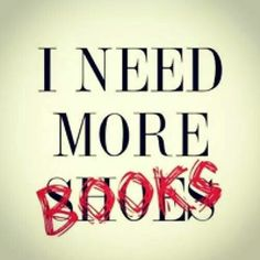 I NEED more books! :) Though I wouldn't say no to shoes either.
