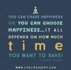 You can CHASE happiness or you can CHOOSE happiness… it all depends on how much time you want to save! Try to find the place in your mind where you have already decided how good today will be, how good this year will be, how good your life will be. Are you happy with your decision? Set a positive intention right now to let today be even more enjoyable than you thought it was going to be. -Robert Holden