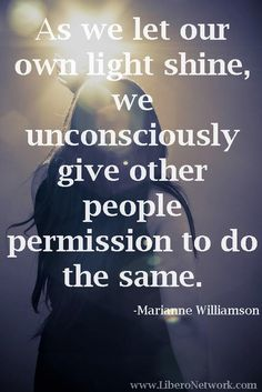 "Divine Spark:  ""As we let our own light shine, we unconsciously give other people permission to do the same.""  ---Marianne Williamson."