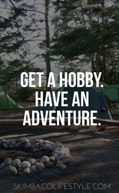 Get a hobby. Have an adventure.