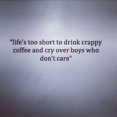 Life's too short to drink crappy coffee and cry over boys who don't care.