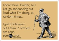 I dont have Twitter, so I just go announcing out loud what Im doing, at random times... I got 3 followers but I think 2 of th.