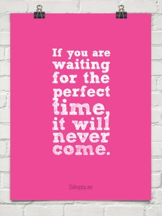 If you are waiting for the perfect time, it will never come.