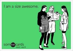 If you must define yourself by your dress size, at least wear size Awesome