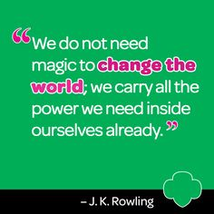 """We do not need magic to change the world; we carry all the power we need inside ourselves already."" - J.K Rowling, a Girl Guiding alumnae"