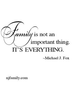 Family is not an important thing.  It's everything. ~Michael J. Fox www.njfamily.com www.facebook.com/newjerseyfamily #family #quotes