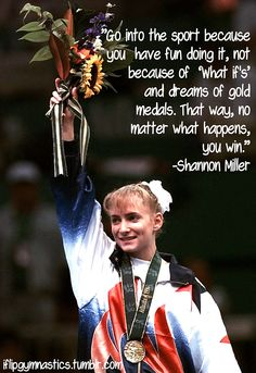 "Go into the sport because you have fun doing it, not because of ""what if""s and dreams of gold medals.  That way, no matter what happens, you win. -Shannon Miller"