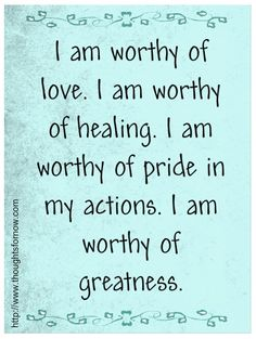 I am worthy of love, i am worthy of healing i am worthy of pride in my actions, i am worthy of greatness - affirmations  Everyday Affirmations for Daily Positivity