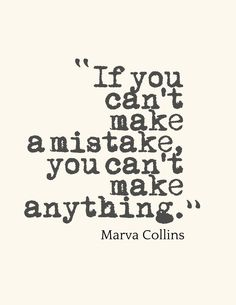 """""""If you can't make a mistake, you can't make anything."""" - Marva Collins"""