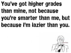 This was 100% me in high school. Then I found a passion and stopped being lazy in college. And wiped the floor with the entire college of health sciences. Just saying, never underestimate a lazy teenager ;)