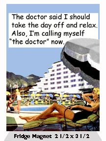 "The doctor said I should take the day off and relax. Also, I'm calling myself ""the doctor"" now.  - Fridge Magnet"