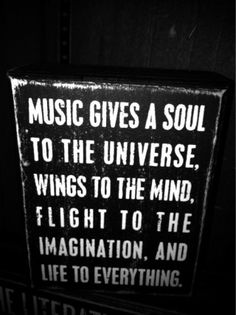 Music gives a soul to the universe, wings to the mind, flight to the imagination and life to everything :)